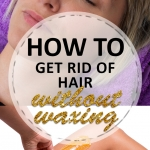 How to Get Rid of Hair Without Waxing